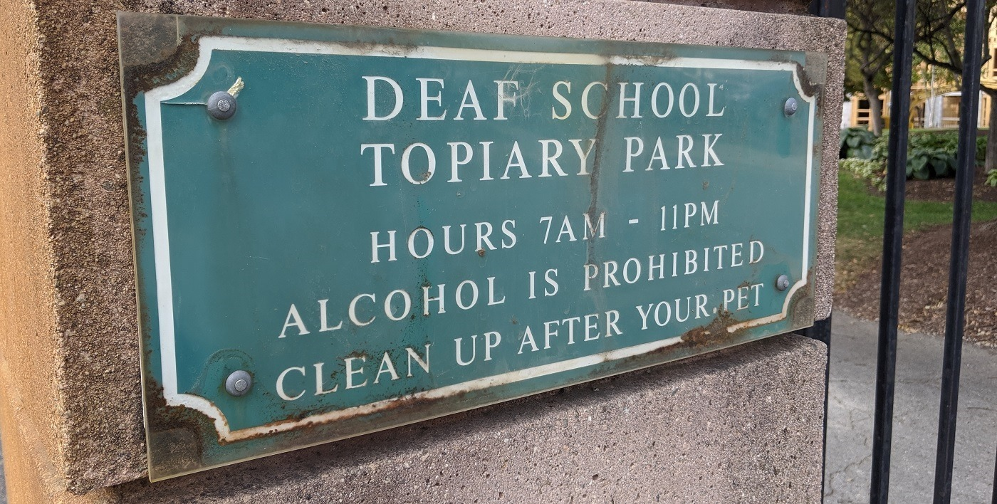 Deaf School Topiary Park Hours 7AM - 11PM Alcohol is prohibited clean up after your pet